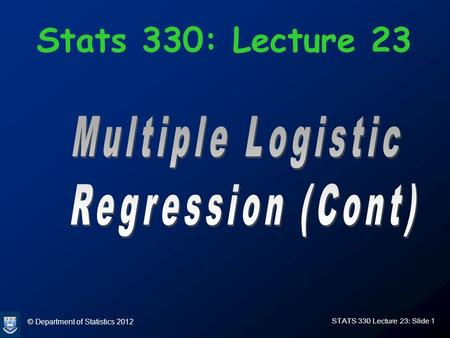 © Department of Statistics 2012 STATS 330 Lecture 23: Slide 1 Stats 330: Lecture 23.