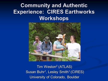 Community and Authentic Experience: CIRES Earthworks Workshops Tim Weston 2 (ATLAS) Susan Buhr 1, Lesley Smith 1 (CIRES) Susan Buhr 1, Lesley Smith 1 (CIRES)
