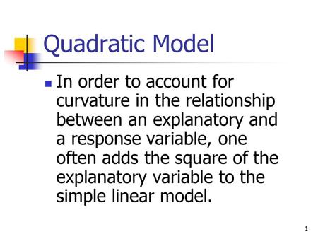 1 Quadratic Model In order to account for curvature in the relationship between an explanatory and a response variable, one often adds the square of the.