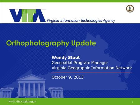 1 www.vita.virginia.gov Orthophotography Update Wendy Stout Geospatial Program Manager Virginia Geographic Information Network October 9, 2013 www.vita.virginia.gov.