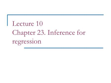 Lecture 10 Chapter 23. Inference for regression. Objectives (PSLS Chapter 23) Inference for regression (NHST Regression Inference Award)[B level award]