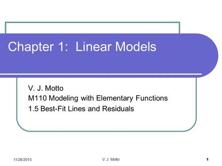 11/26/2015 V. J. Motto 1 Chapter 1: Linear Models V. J. Motto M110 Modeling with Elementary Functions 1.5 Best-Fit Lines and Residuals.