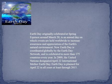 Earth Day originally celebrated at Spring Equinox around March 20, is an annual day on which events are held worldwide to increase awareness and appreciation.