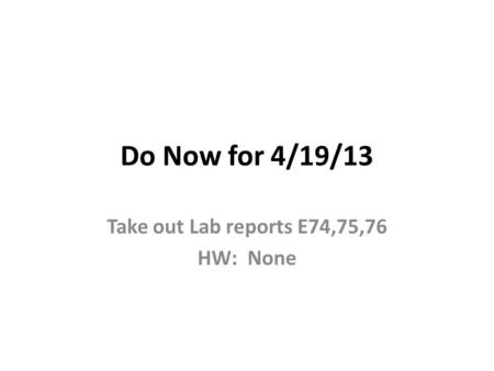 Do Now for 4/19/13 Take out Lab reports E74,75,76 HW: None.