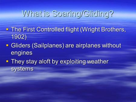 What is Soaring/Gliding?  The First Controlled flight (Wright Brothers, 1902)  Gliders (Sailplanes) are airplanes without engines  They stay aloft by.