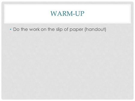 WARM-UP Do the work on the slip of paper (handout)
