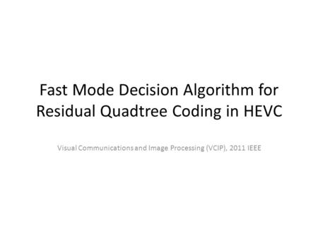 Fast Mode Decision Algorithm for Residual Quadtree Coding in HEVC Visual Communications and Image Processing (VCIP), 2011 IEEE.