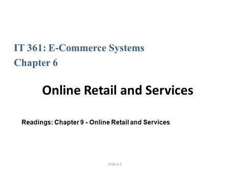 Slide 6-1 IT 361: E-Commerce Systems Chapter 6 Online Retail and Services Readings: Chapter 9 - Online Retail and Services.