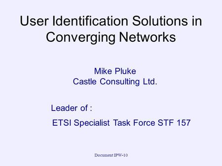 Document IPW-10 User Identification Solutions in Converging Networks Mike Pluke Castle Consulting Ltd. ETSI Specialist Task Force STF 157 Leader of :