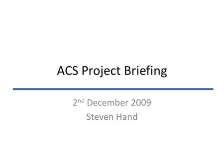 ACS Project Briefing 2 nd December 2009 Steven Hand.