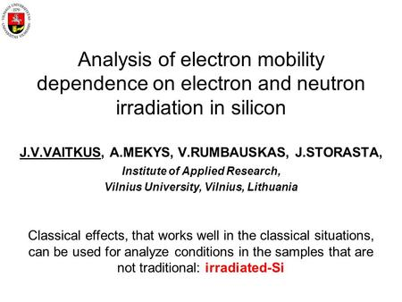 Analysis of electron mobility dependence on electron and neutron irradiation in silicon J.V.VAITKUS, A.MEKYS, V.RUMBAUSKAS, J.STORASTA, Institute of Applied.