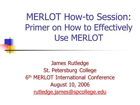 MERLOT How-to Session: Primer on How to Effectively Use MERLOT James Rutledge St. Petersburg College 6 th MERLOT International Conference August 10, 2006.