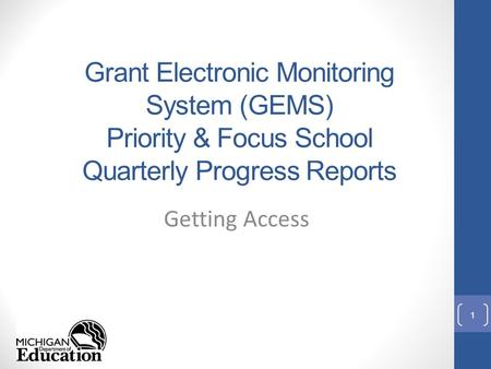 Grant Electronic Monitoring System (GEMS) Priority & Focus School Quarterly Progress Reports Getting Access 1.