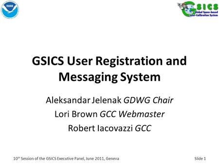 GSICS User Registration and Messaging System Aleksandar Jelenak GDWG Chair Lori Brown GCC Webmaster Robert Iacovazzi GCC 10 th Session of the GSICS Executive.