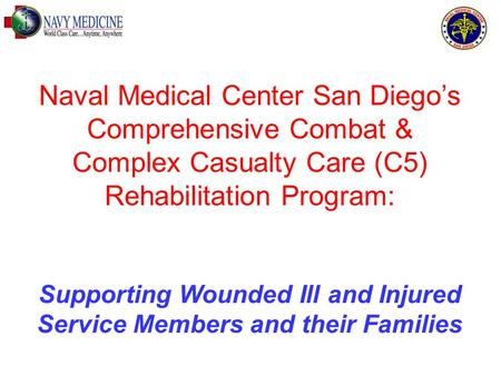 Naval Medical Center San Diego's Comprehensive Combat & Complex Casualty Care (C5) Rehabilitation Program: Supporting Wounded Ill and Injured Service Members.