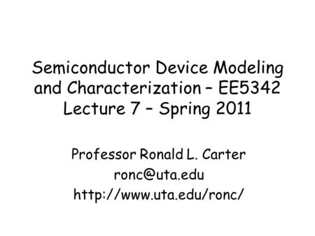 Semiconductor Device Modeling and Characterization – EE5342 Lecture 7 – Spring 2011 Professor Ronald L. Carter