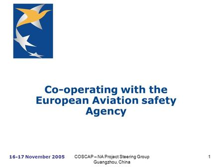 16-17 November 2005 COSCAP – NA Project Steering Group Guangzhou, China 1 Co-operating with the European Aviation safety Agency.