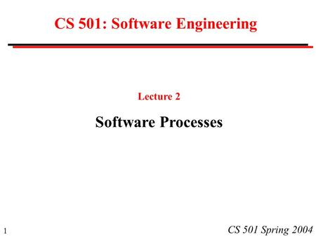 1 CS 501 Spring 2004 CS 501: Software Engineering Lecture 2 Software Processes.