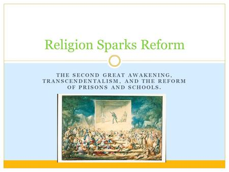 THE SECOND GREAT AWAKENING, TRANSCENDENTALISM, AND THE REFORM OF PRISONS AND SCHOOLS. Religion Sparks Reform.