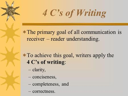 4 C's of Writing  The primary goal of all communication is receiver – reader understanding.  To achieve this goal, writers apply the 4 C's of writing: