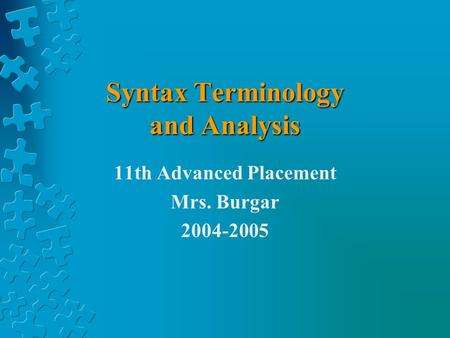 Syntax Terminology and Analysis 11th Advanced Placement Mrs. Burgar 2004-2005.