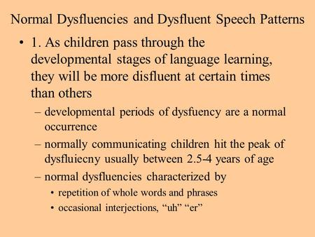 Normal Dysfluencies and Dysfluent Speech Patterns 1. As children pass through the developmental stages of language learning, they will be more disfluent.