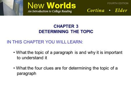 CHAPTER 3 DETERMINING THE TOPIC IN THIS CHAPTER YOU WILL LEARN: What the topic of a paragraph is and why it is important to understand it What the four.