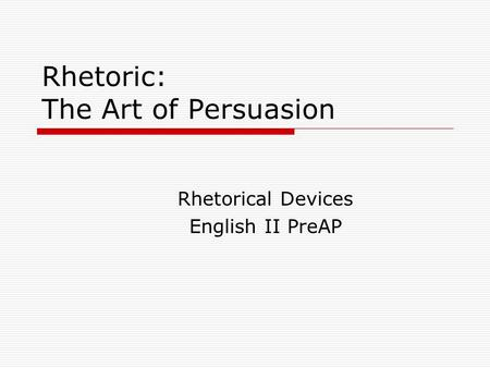 Rhetoric: The Art of Persuasion Rhetorical Devices English II PreAP.