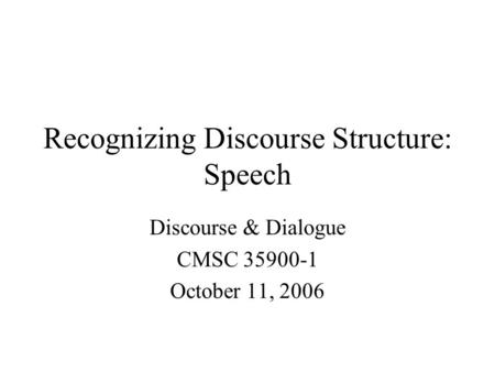 Recognizing Discourse Structure: Speech Discourse & Dialogue CMSC 35900-1 October 11, 2006.