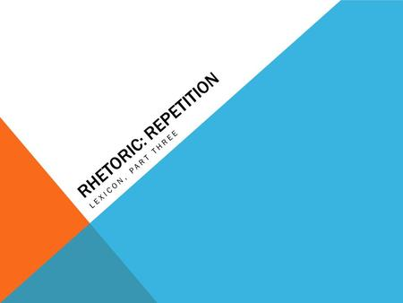 RHETORIC: REPETITION LEXICON, PART THREE. REPETITION Repetition is a useful rhetorical tool because it adds emphasis and rhythm. If people hear something.