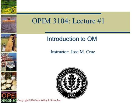 Copyright 2006 John Wiley & Sons, Inc. OPIM 3104: Lecture #1 Introduction to OM Instructor: Jose M. Cruz.