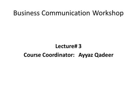 Business Communication Workshop Lecture# 3 Course Coordinator:Ayyaz Qadeer.