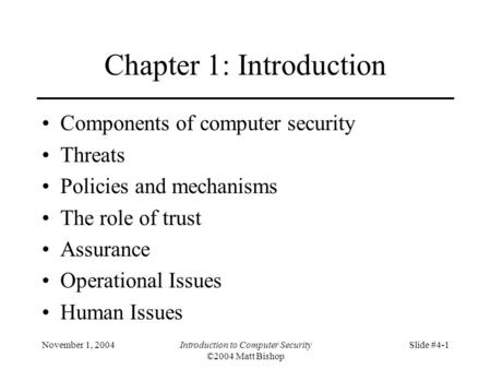 November 1, 2004Introduction to Computer Security ©2004 Matt Bishop Slide #4-1 Chapter 1: Introduction Components of computer security Threats Policies.