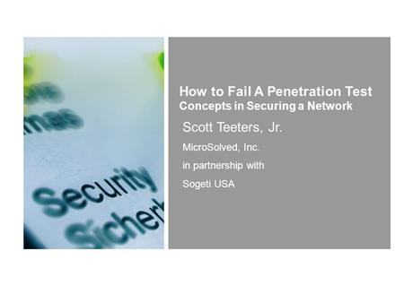 Scott Teeters, Jr. MicroSolved, Inc. in partnership with Sogeti USA How to Fail A Penetration Test Concepts in Securing a Network.