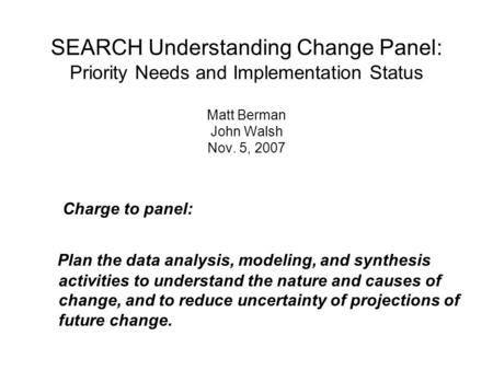 SEARCH Understanding Change Panel: Priority Needs and Implementation Status Matt Berman John Walsh Nov. 5, 2007 Charge to panel: Plan the data analysis,