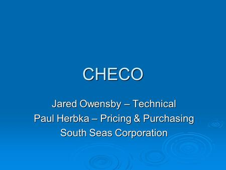 CHECO Jared Owensby – Technical Paul Herbka – Pricing & Purchasing South Seas Corporation.