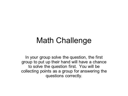 Math Challenge In your group solve the question, the first group to put up their hand will have a chance to solve the question first. You will be collecting.