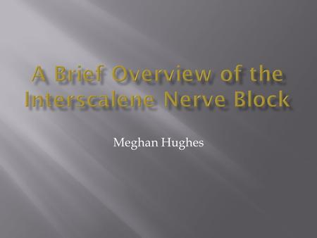 Meghan Hughes.  A procedure in which an anesthetic agent is injected around the peripheral nerves of the brachial plexus in order to anesthetize the.