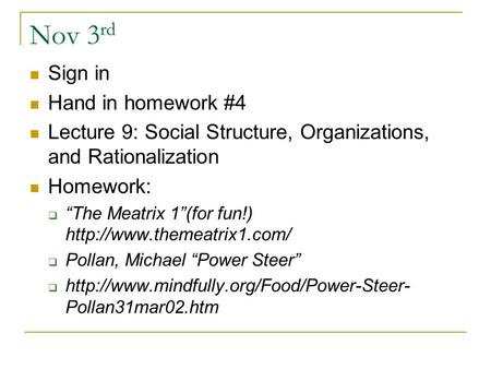 "Nov 3 rd Sign in Hand in homework #4 Lecture 9: Social Structure, Organizations, and Rationalization Homework:  ""The Meatrix 1""(for fun!)"