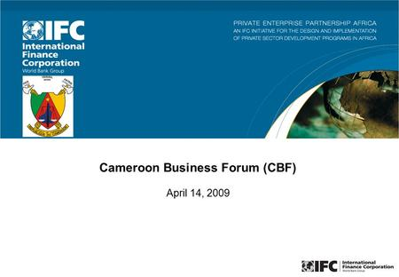 Cameroon Business Forum (CBF) April 14, 2009. 2 The Cameroon Business Forum (CBF) is a platform for public private dialogue to enhance business environment.