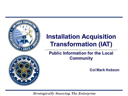 Strategically Sourcing The Enterprise Col Mark Hobson Installation Acquisition Transformation (IAT) Public Information for the Local Community.