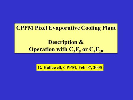 CPPM Pixel Evaporative Cooling Plant Description & Operation with C 3 F 8 or C 4 F 10 G. Hallewell, CPPM, Feb 07, 2005.