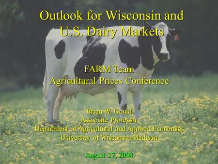 Outlook for Wisconsin and U.S. Dairy Markets FARM Team Agricultural Prices Conference Brian W. Gould Associate Professor Department of Agricultural and.