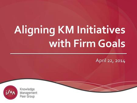 Aligning KM Initiatives with Firm Goals April 22, 2014.