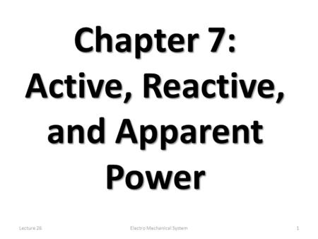 Lecture 26Electro Mechanical System1 Chapter 7: Active, Reactive, and Apparent Power.