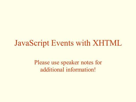 JavaScript Events with XHTML Please use speaker notes for additional information!
