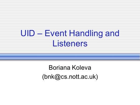 UID – Event Handling and Listeners Boriana Koleva