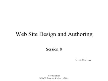 Scott Marino MSMIS Summer Session 1 - 2001 Web Site Design and Authoring Session 8 Scott Marino.