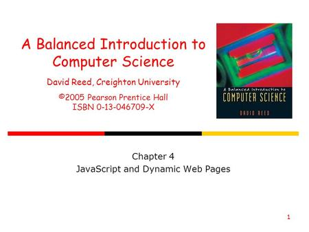 1 A Balanced Introduction to Computer Science David Reed, Creighton University ©2005 Pearson Prentice Hall ISBN 0-13-046709-X Chapter 4 JavaScript and.