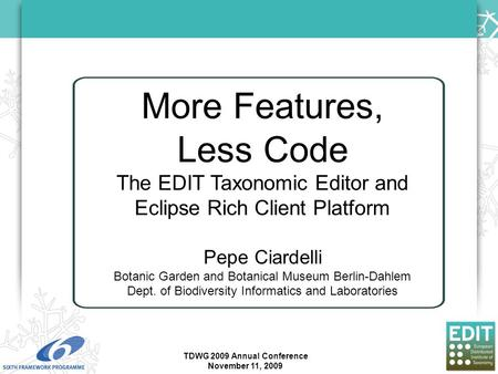 More Features, Less Code The EDIT Taxonomic Editor and Eclipse Rich Client Platform Pepe Ciardelli Botanic Garden and Botanical Museum Berlin-Dahlem Dept.
